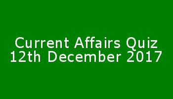 Current Affairs Quiz 12th December 2017