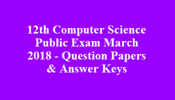 12th Computer Science Public Exam March 2018 - Question Papers & Answer Keys