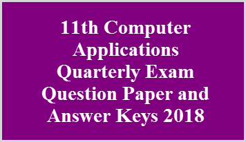 11th Computer Applications Quarterly Exam Question Paper and Answer Keys 2018