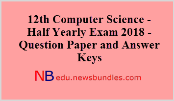 12th Computer Science – Half Yearly Exam 2018 – Question Paper and Answer Keys